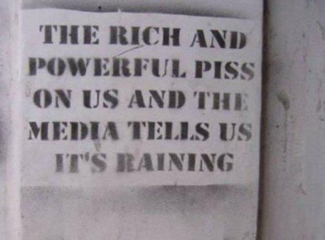 The rich and powerful piss on us and the media tells us it's raining